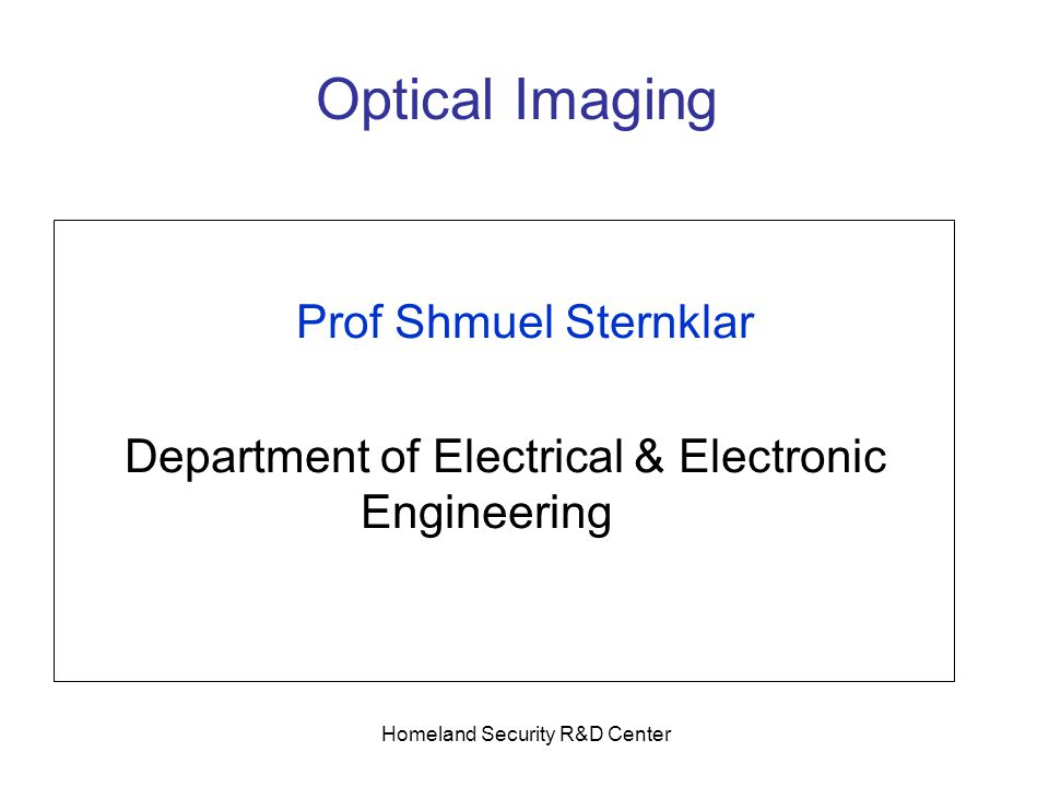 Homeland Security R&D Center Optical Imaging Prof Shmuel Sternklar Department of Electrical & Electronic Engineering