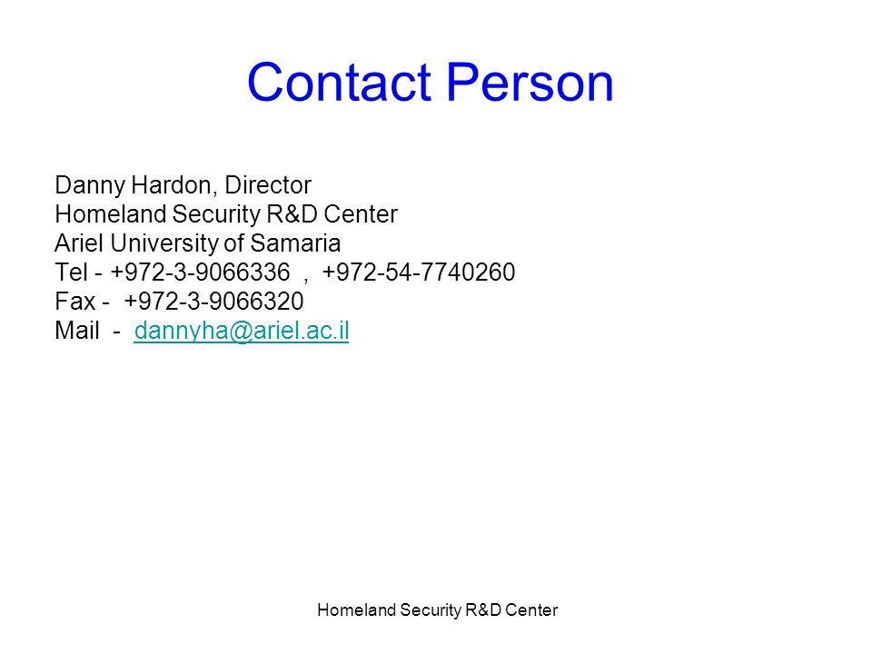 Homeland Security R&D Center Contact Person Danny Hardon, Director Homeland Security R&D Center Ariel University of Samaria Tel - +972-3-9066336, +972-54-7740260 Fax - +972-3-9066320 Mail - dannyha@ariel.ac.ildannyha@ariel.ac.il