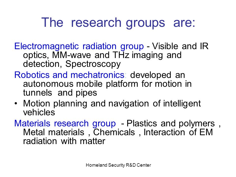 Homeland Security R&D Center The research groups are: Electromagnetic radiation group - Visible and IR optics, MM-wave and THz imaging and detection, Spectroscopy Robotics and mechatronics: developed an autonomous mobile platform for motion in tunnels and pipes Motion planning and navigation of intelligent vehicles Materials research group - Plastics and polymers, Metal materials, Chemicals, Interaction of EM radiation with matter