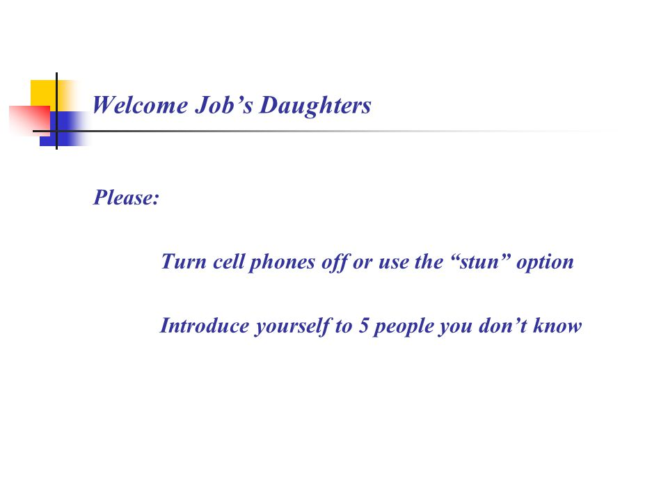 Welcome Job's Daughters Please: Turn cell phones off or use the stun option Introduce yourself to 5 people you don't know