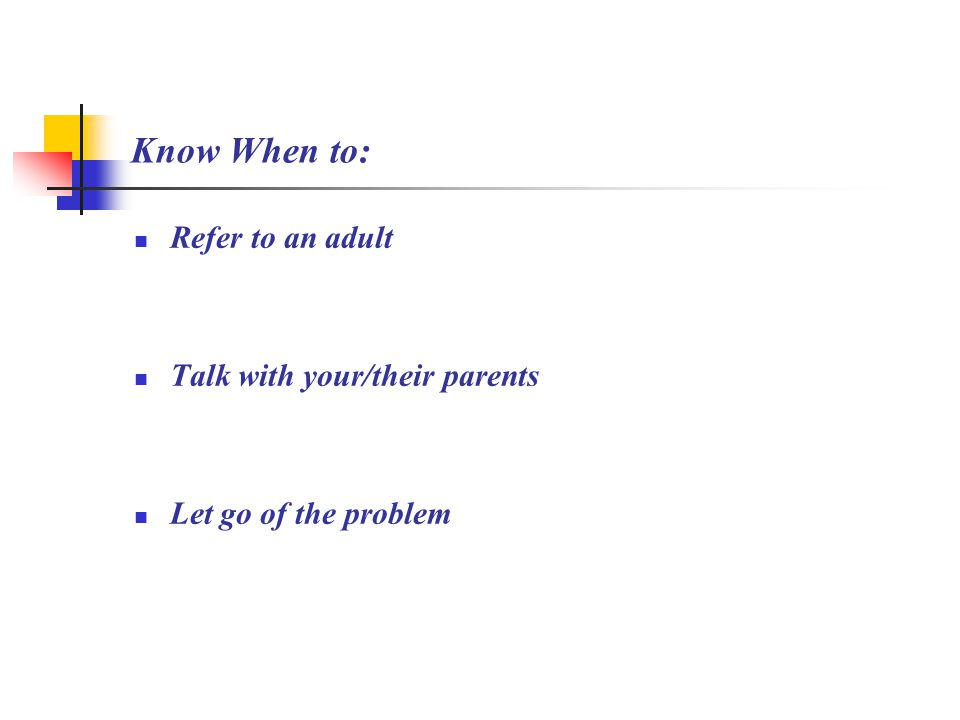 Know When to: Refer to an adult Talk with your/their parents Let go of the problem