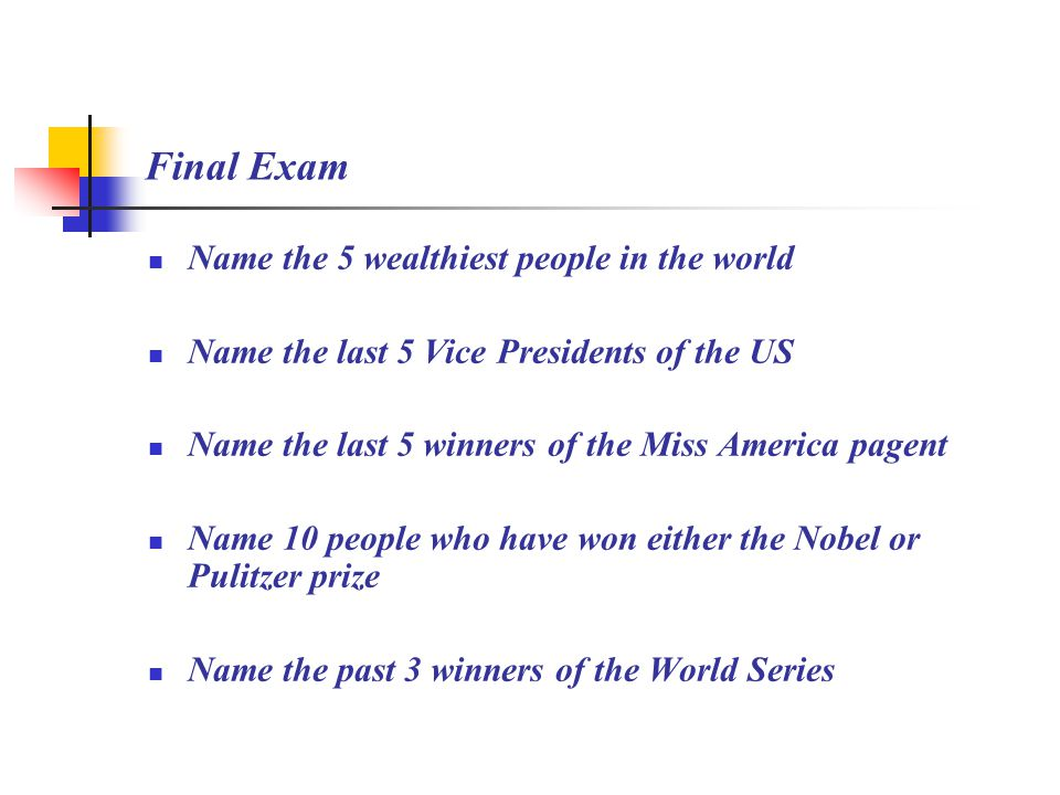 Final Exam Name the 5 wealthiest people in the world Name the last 5 Vice Presidents of the US Name the last 5 winners of the Miss America pagent Name 10 people who have won either the Nobel or Pulitzer prize Name the past 3 winners of the World Series