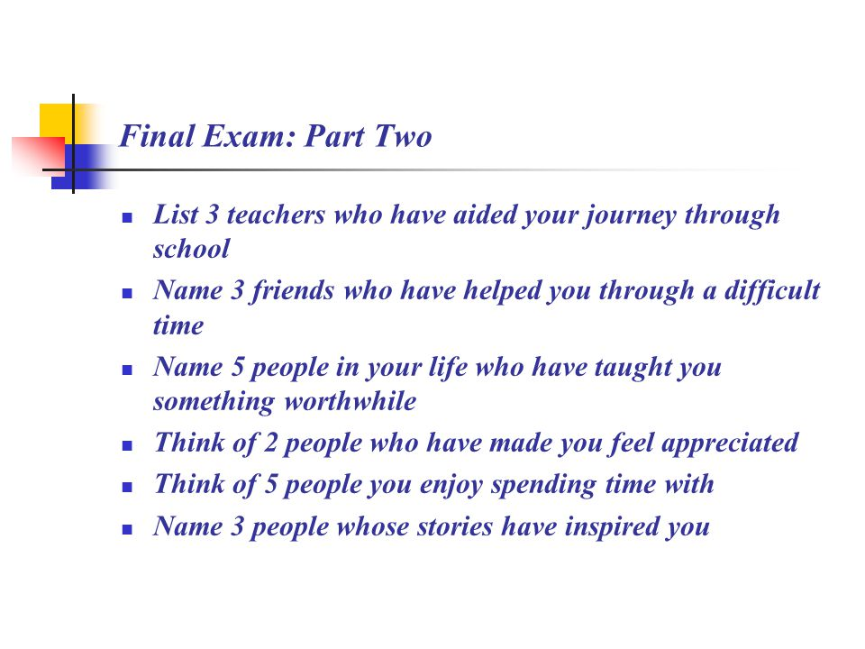 Final Exam: Part Two List 3 teachers who have aided your journey through school Name 3 friends who have helped you through a difficult time Name 5 people in your life who have taught you something worthwhile Think of 2 people who have made you feel appreciated Think of 5 people you enjoy spending time with Name 3 people whose stories have inspired you