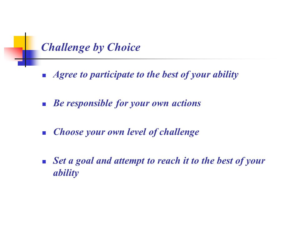 Challenge by Choice Agree to participate to the best of your ability Be responsible for your own actions Choose your own level of challenge Set a goal and attempt to reach it to the best of your ability
