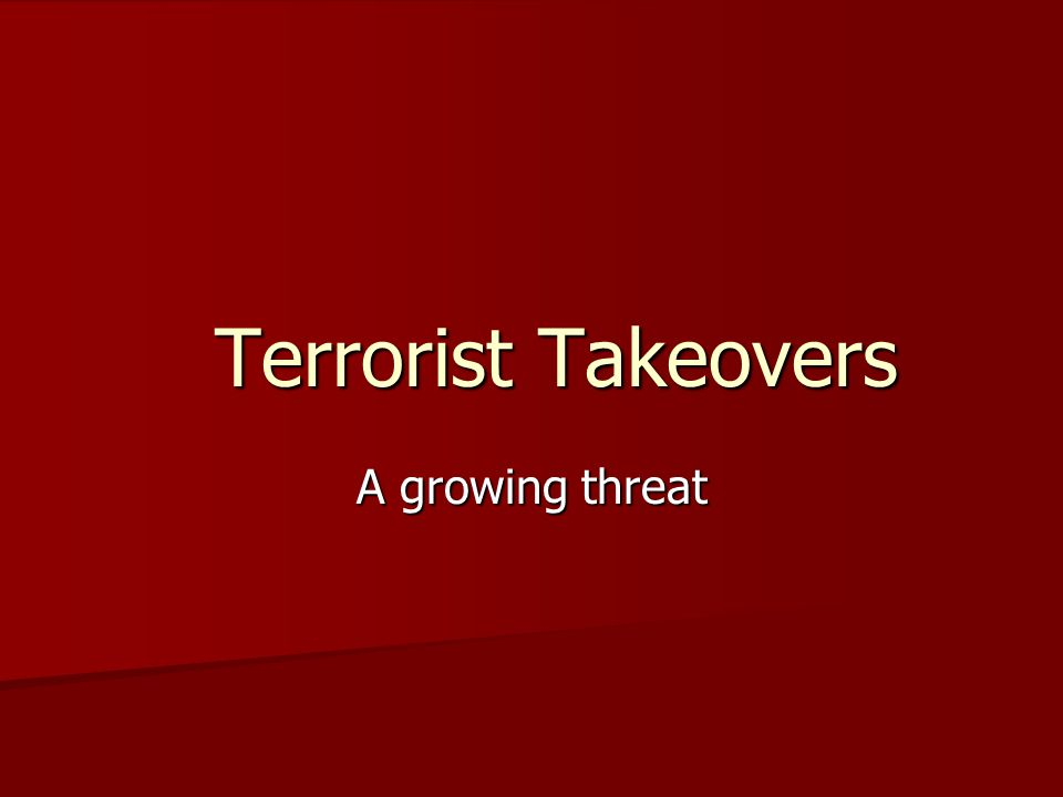 Terrorist Takeovers Terrorist Takeovers A growing threat