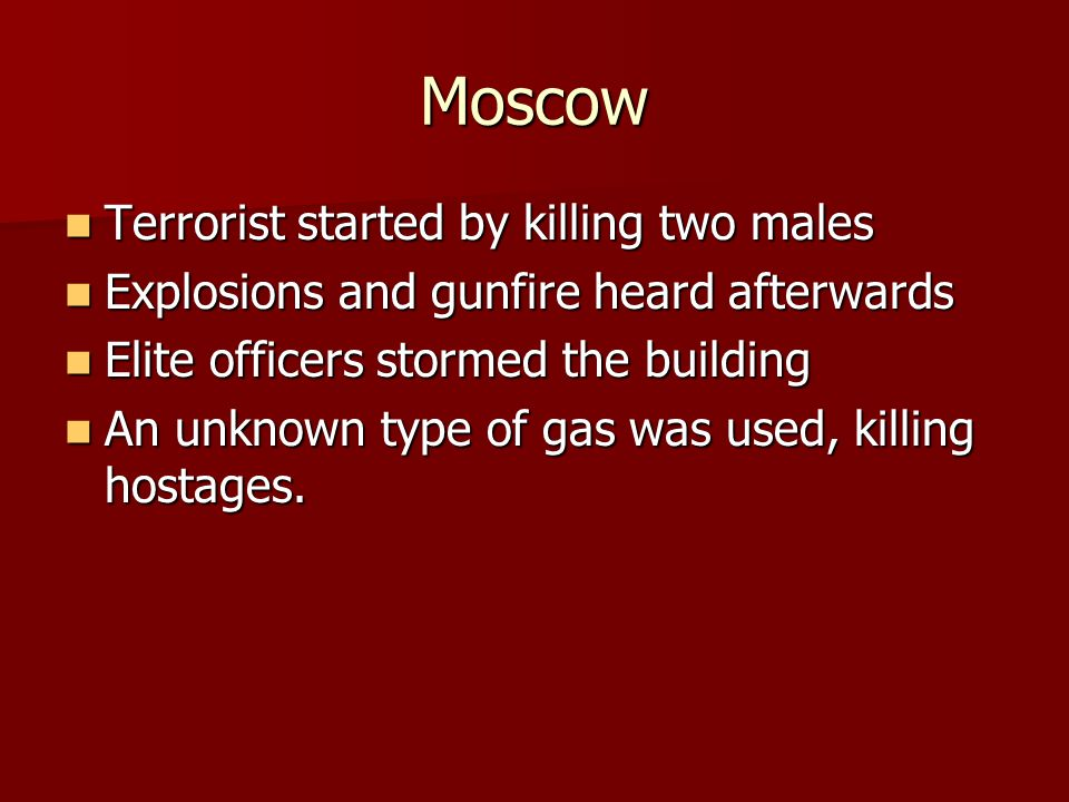Moscow Terrorist started by killing two males Terrorist started by killing two males Explosions and gunfire heard afterwards Explosions and gunfire heard afterwards Elite officers stormed the building Elite officers stormed the building An unknown type of gas was used, killing hostages.