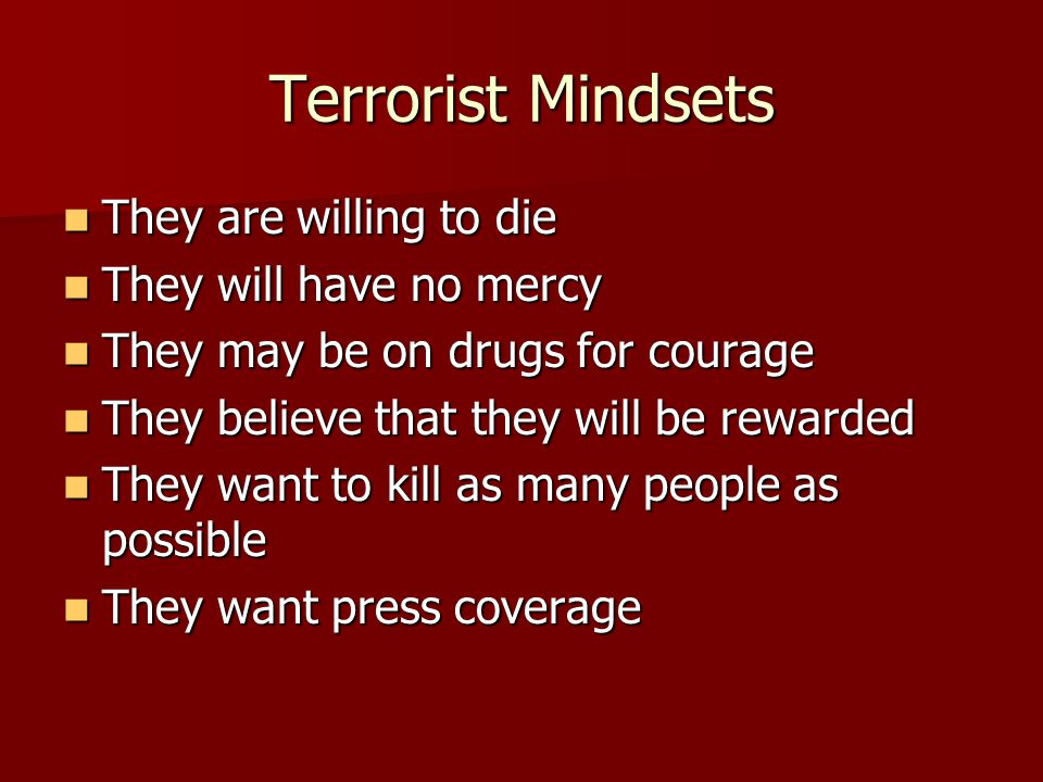 Terrorist Mindsets They are willing to die They are willing to die They will have no mercy They will have no mercy They may be on drugs for courage They may be on drugs for courage They believe that they will be rewarded They believe that they will be rewarded They want to kill as many people as possible They want to kill as many people as possible They want press coverage They want press coverage