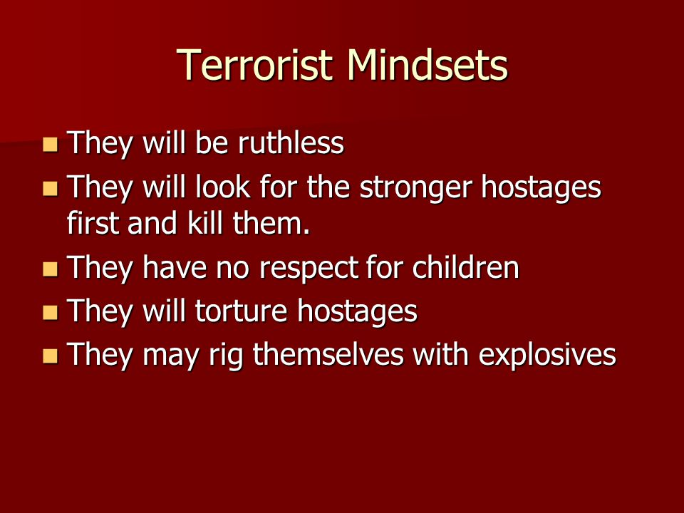 Terrorist Mindsets They will be ruthless They will be ruthless They will look for the stronger hostages first and kill them.