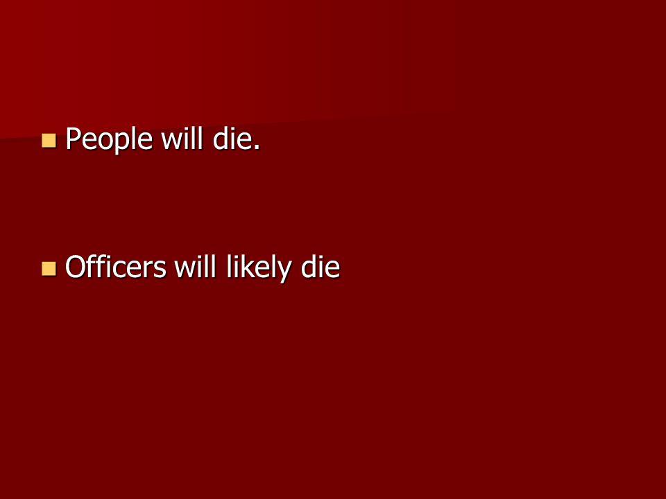 People will die. People will die. Officers will likely die Officers will likely die