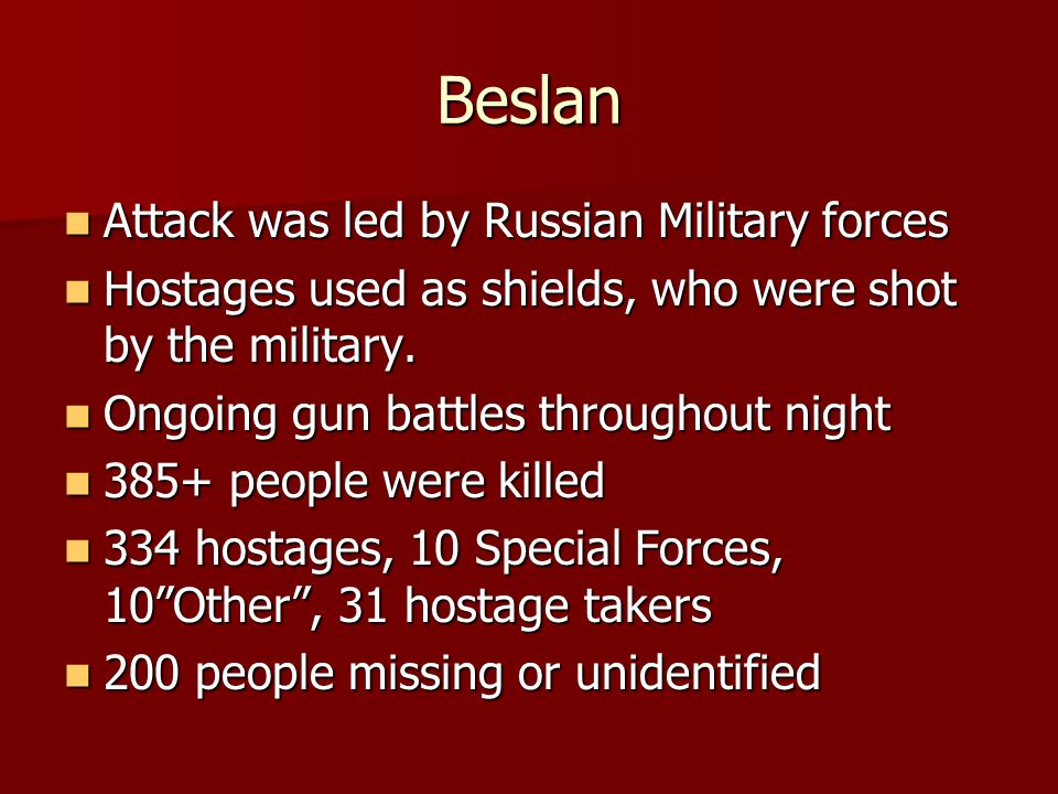 Beslan Attack was led by Russian Military forces Attack was led by Russian Military forces Hostages used as shields, who were shot by the military.