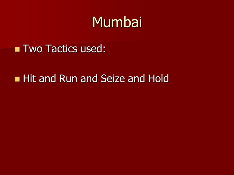 Mumbai Two Tactics used: Two Tactics used: Hit and Run and Seize and Hold Hit and Run and Seize and Hold