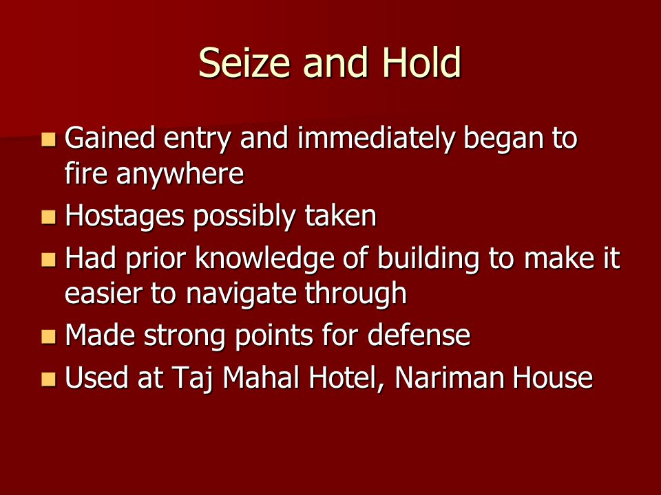Seize and Hold Gained entry and immediately began to fire anywhere Gained entry and immediately began to fire anywhere Hostages possibly taken Hostages possibly taken Had prior knowledge of building to make it easier to navigate through Had prior knowledge of building to make it easier to navigate through Made strong points for defense Made strong points for defense Used at Taj Mahal Hotel, Nariman House Used at Taj Mahal Hotel, Nariman House