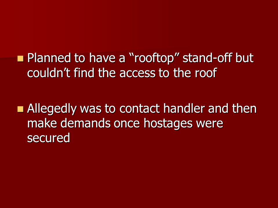 Planned to have a rooftop stand-off but couldn't find the access to the roof Planned to have a rooftop stand-off but couldn't find the access to the roof Allegedly was to contact handler and then make demands once hostages were secured Allegedly was to contact handler and then make demands once hostages were secured