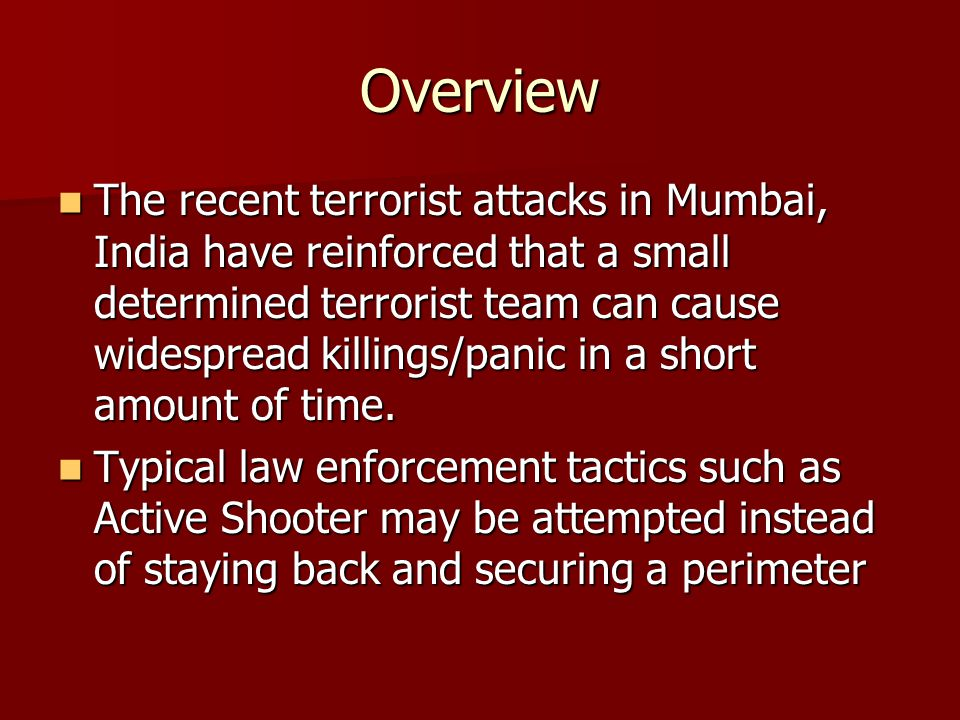 Overview The recent terrorist attacks in Mumbai, India have reinforced that a small determined terrorist team can cause widespread killings/panic in a short amount of time.