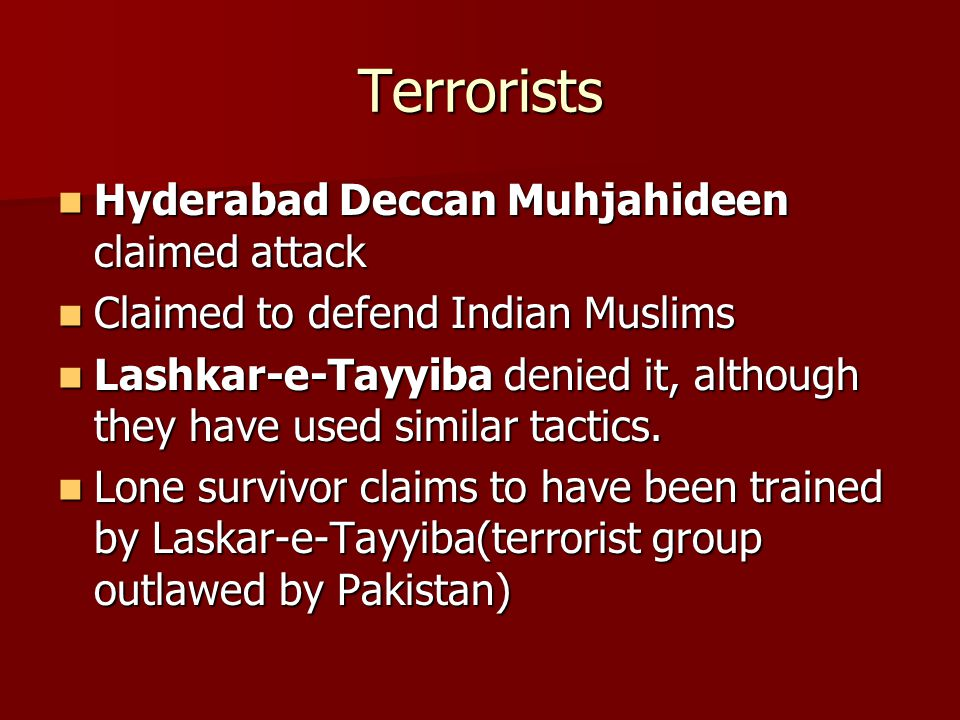 Terrorists Hyderabad Deccan Muhjahideen claimed attack Hyderabad Deccan Muhjahideen claimed attack Claimed to defend Indian Muslims Claimed to defend Indian Muslims Lashkar-e-Tayyiba denied it, although they have used similar tactics.