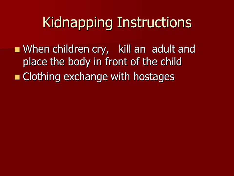 Kidnapping Instructions When children cry, kill an adult and place the body in front of the child When children cry, kill an adult and place the body in front of the child Clothing exchange with hostages Clothing exchange with hostages