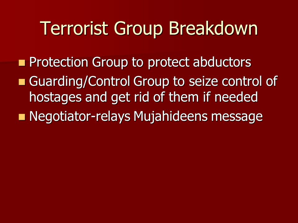 Terrorist Group Breakdown Protection Group to protect abductors Protection Group to protect abductors Guarding/Control Group to seize control of hostages and get rid of them if needed Guarding/Control Group to seize control of hostages and get rid of them if needed Negotiator-relays Mujahideens message Negotiator-relays Mujahideens message