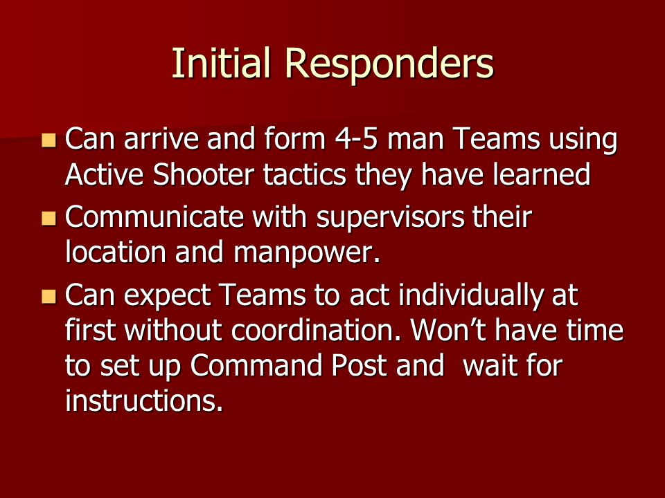 Initial Responders Can arrive and form 4-5 man Teams using Active Shooter tactics they have learned Can arrive and form 4-5 man Teams using Active Shooter tactics they have learned Communicate with supervisors their location and manpower.