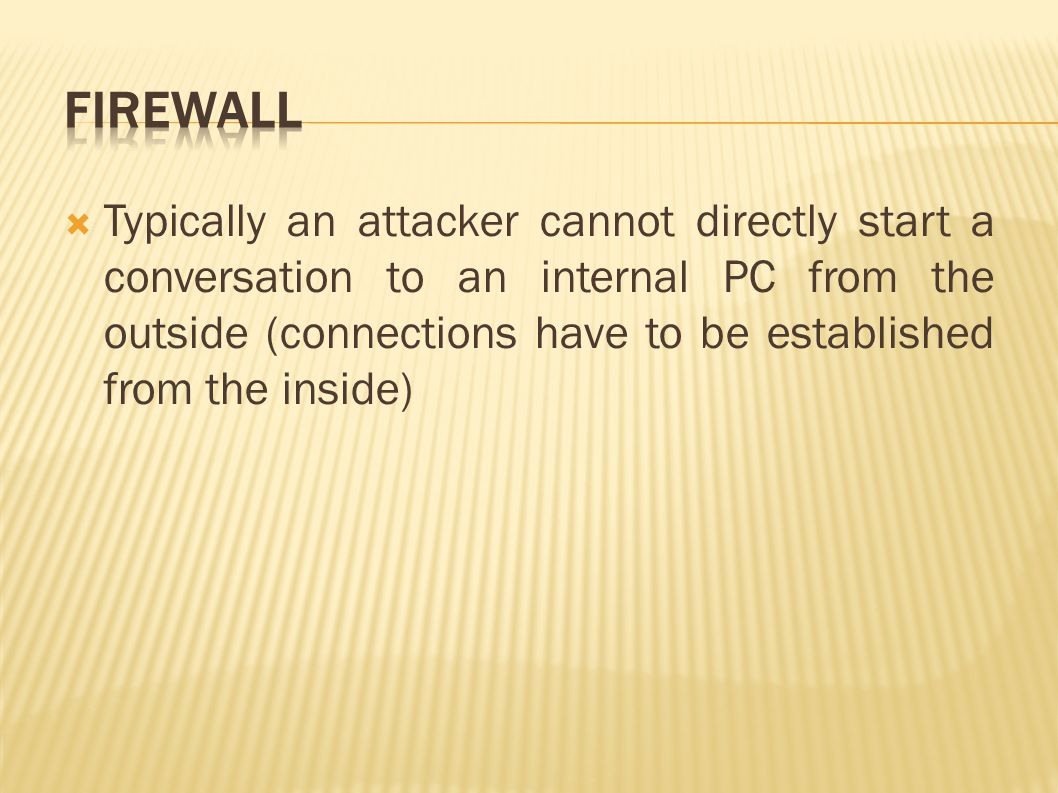  Typically an attacker cannot directly start a conversation to an internal PC from the outside (connections have to be established from the inside)