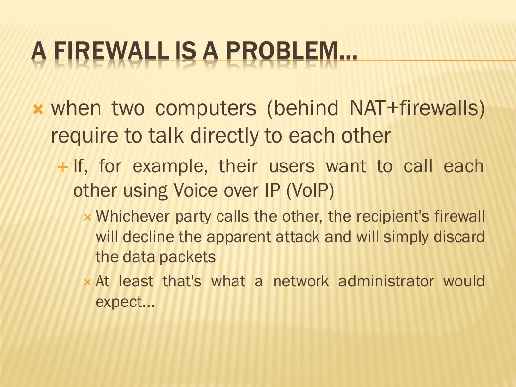  when two computers (behind NAT+firewalls) require to talk directly to each other  If, for example, their users want to call each other using Voice over IP (VoIP)  Whichever party calls the other, the recipient s firewall will decline the apparent attack and will simply discard the data packets  At least that s what a network administrator would expect...