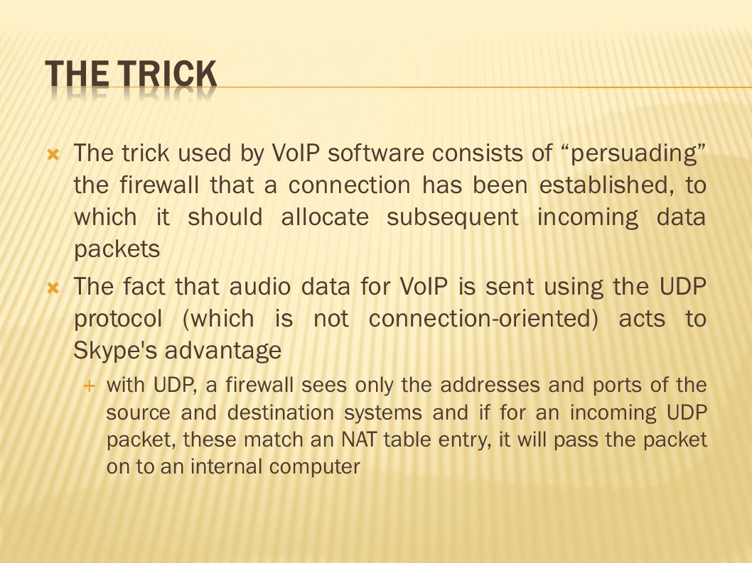  The trick used by VoIP software consists of persuading the firewall that a connection has been established, to which it should allocate subsequent incoming data packets  The fact that audio data for VoIP is sent using the UDP protocol (which is not connection-oriented) acts to Skype s advantage  with UDP, a firewall sees only the addresses and ports of the source and destination systems and if for an incoming UDP packet, these match an NAT table entry, it will pass the packet on to an internal computer