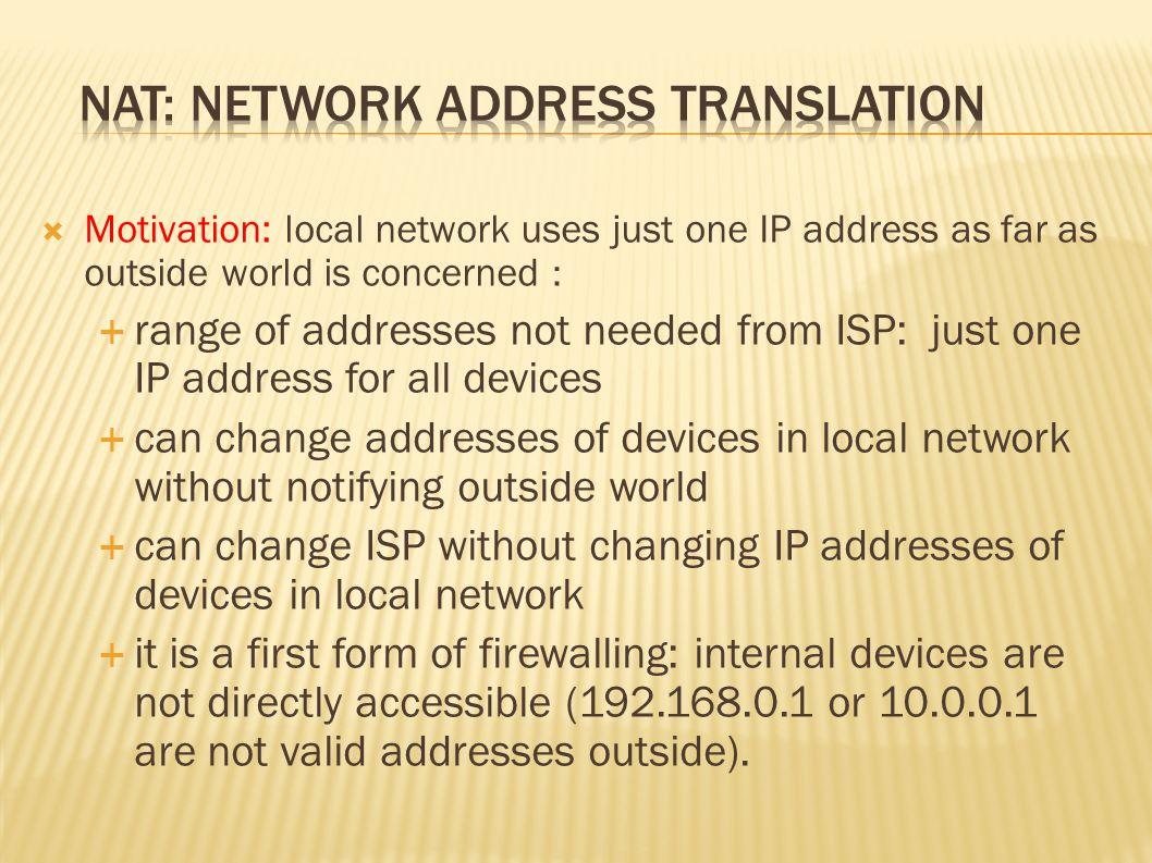 10.0.0.1 10.0.0.2 10.0.0.3 S: 10.0.0.1, 3345 D: 128.119.40.186, 80 1 10.0.0.4 138.76.29.7 1: host 10.0.0.1 sends datagram to 128.119.40.186, 80 NAT translation table WAN side addr LAN side addr 138.76.29.7, 5001 10.0.0.1, 3345 …… S: 128.119.40.186, 80 D: 10.0.0.1, 3345 4 S: 138.76.29.7, 5001 D: 128.119.40.186, 80 2 2: NAT router changes datagram source addr from 10.0.0.1, 3345 to 138.76.29.7, 5001, it updates table S: 128.119.40.186, 80 D: 138.76.29.7, 5001 3 3: Reply arrives dest.