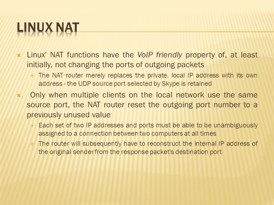  Linux NAT functions have the VoIP friendly property of, at least initially, not changing the ports of outgoing packets  The NAT router merely replaces the private, local IP address with its own address - the UDP source port selected by Skype is retained  Only when multiple clients on the local network use the same source port, the NAT router reset the outgoing port number to a previously unused value  Each set of two IP addresses and ports must be able to be unambiguously assigned to a connection between two computers at all times  The router will subsequently have to reconstruct the internal IP address of the original sender from the response packet s destination port