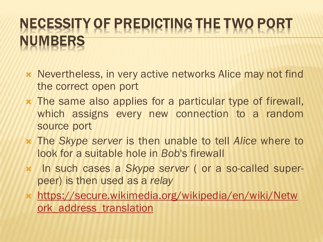  Nevertheless, in very active networks Alice may not find the correct open port  The same also applies for a particular type of firewall, which assigns every new connection to a random source port  The Skype server is then unable to tell Alice where to look for a suitable hole in Bob s firewall  In such cases a Skype server ( or a so-called super- peer) is then used as a relay  https://secure.wikimedia.org/wikipedia/en/wiki/Netw ork_address_translation https://secure.wikimedia.org/wikipedia/en/wiki/Netw ork_address_translation