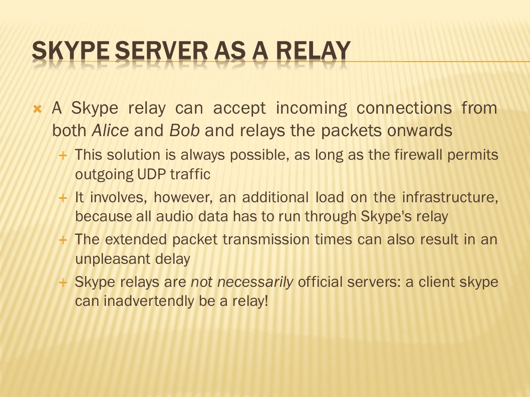  A Skype relay can accept incoming connections from both Alice and Bob and relays the packets onwards  This solution is always possible, as long as the firewall permits outgoing UDP traffic  It involves, however, an additional load on the infrastructure, because all audio data has to run through Skype s relay  The extended packet transmission times can also result in an unpleasant delay  Skype relays are not necessarily official servers: a client skype can inadvertendly be a relay!