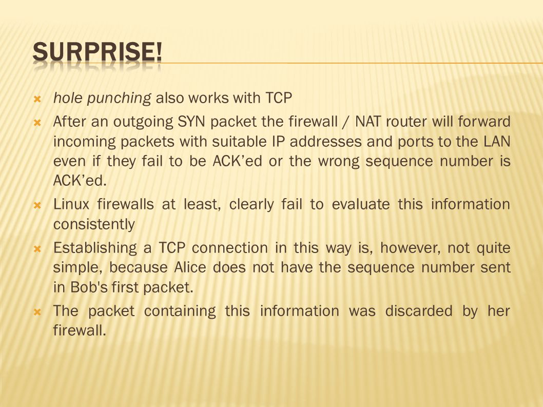  hole punching also works with TCP  After an outgoing SYN packet the firewall / NAT router will forward incoming packets with suitable IP addresses and ports to the LAN even if they fail to be ACK'ed or the wrong sequence number is ACK'ed.