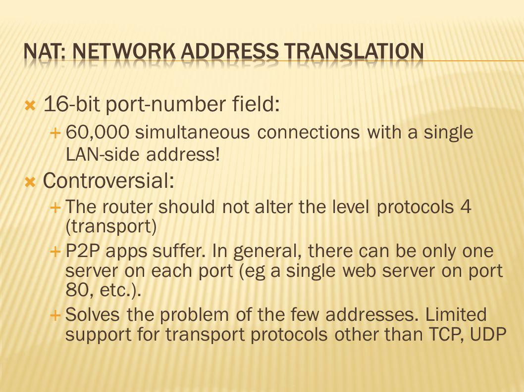 10.0.0.1 10.0.0.2 10.0.0.3 S: 10.0.0.1, 80 D: 128.119.40.186,501 3 10.0.0.4 138.76.29.7 3: host 10.0.0.1 sends datagram to 128.119.40.186 NAT forwarding table WAN side addr LAN side addr 138.76.29.7, 80 10.0.0.1, 80 …… S: 128.119.40.186, 501 D: 10.0.0.1, 80 2 S: 138.76.29.7, 80 D: 128.119.40.186, 501 4 4: NAT router changes datagram source addr from 10.0.0.1, 80 to 138.76.29.7, 80 S: 128.119.40.186, 501 D: 138.76.29.7, 80 1 1: Reply arrives dest.