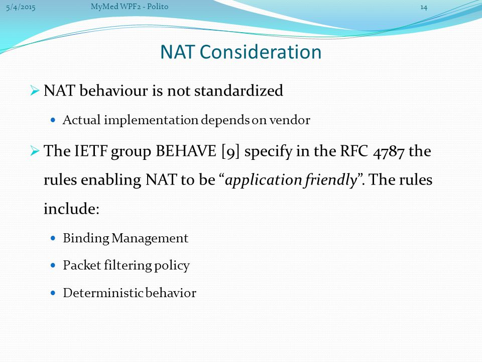 NAT Consideration  NAT behaviour is not standardized Actual implementation depends on vendor  The IETF group BEHAVE [9] specify in the RFC 4787 the rules enabling NAT to be application friendly .