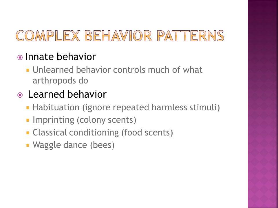  Innate behavior  Unlearned behavior controls much of what arthropods do  Learned behavior  Habituation (ignore repeated harmless stimuli)  Impri