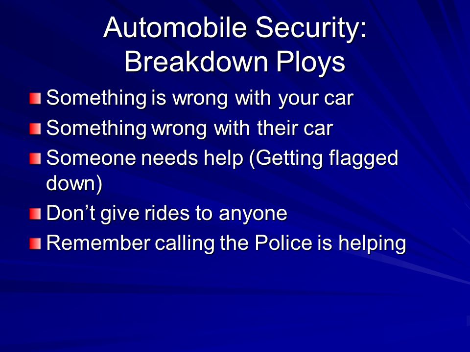 Automobile Security: Breakdown Ploys Something is wrong with your car Something wrong with their car Someone needs help (Getting flagged down) Don't give rides to anyone Remember calling the Police is helping