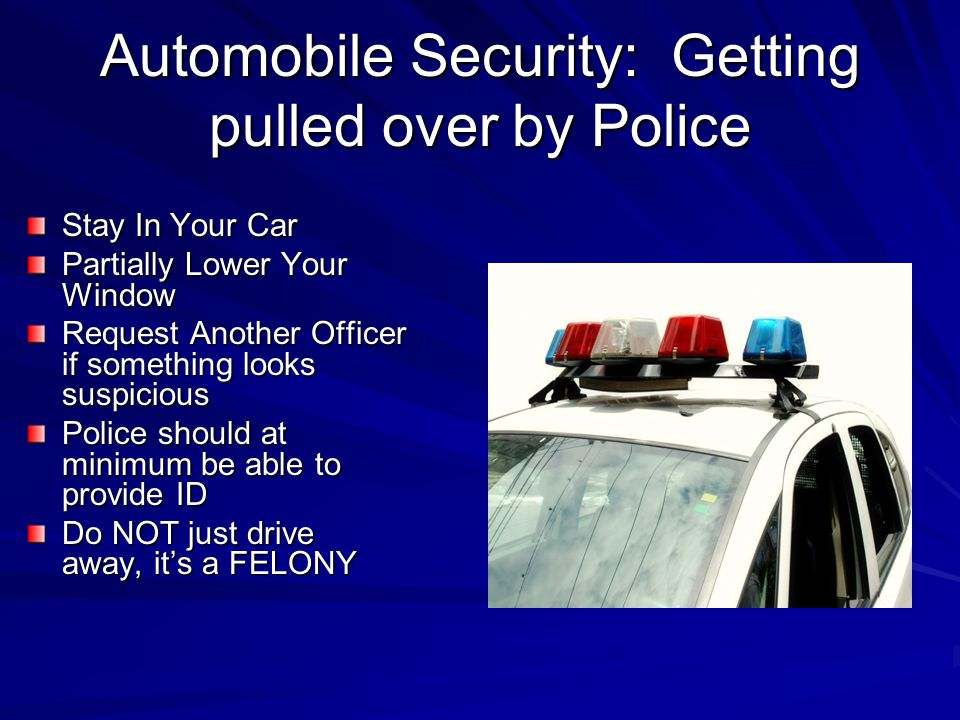 Automobile Security: Getting pulled over by Police Stay In Your Car Partially Lower Your Window Request Another Officer if something looks suspicious Police should at minimum be able to provide ID Do NOT just drive away, it's a FELONY
