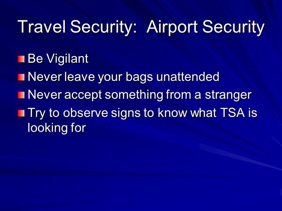 Travel Security: Airport Security Be Vigilant Never leave your bags unattended Never accept something from a stranger Try to observe signs to know what TSA is looking for