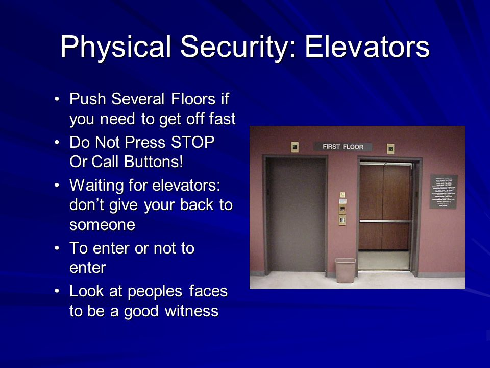 Physical Security: Elevators Push Several Floors if you need to get off fastPush Several Floors if you need to get off fast Do Not Press STOP Or Call Buttons!Do Not Press STOP Or Call Buttons.