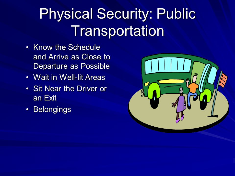 Physical Security: Public Transportation Know the Schedule and Arrive as Close to Departure as PossibleKnow the Schedule and Arrive as Close to Departure as Possible Wait in Well-lit AreasWait in Well-lit Areas Sit Near the Driver or an ExitSit Near the Driver or an Exit BelongingsBelongings