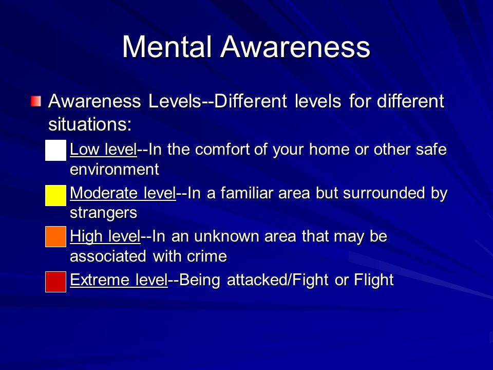 Mental Awareness Awareness Levels--Different levels for different situations: –Low level--In the comfort of your home or other safe environment -- Moderate level--In a familiar area but surrounded by strangers –High level--In an unknown area that may be associated with crime –Extreme level--Being attacked/Fight or Flight