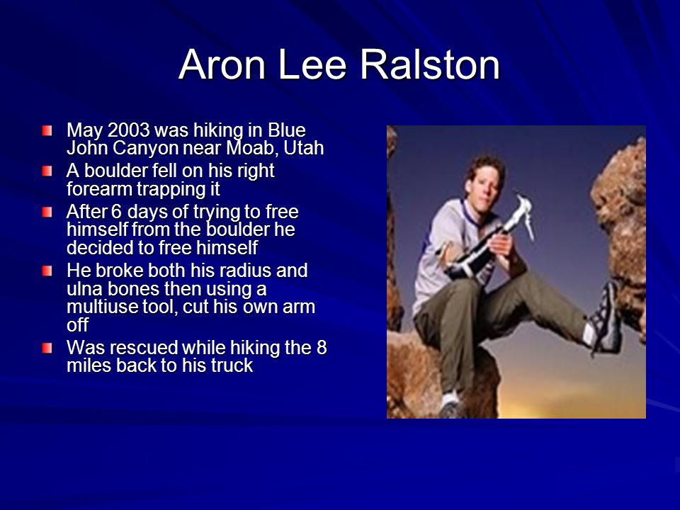 Aron Lee Ralston May 2003 was hiking in Blue John Canyon near Moab, Utah A boulder fell on his right forearm trapping it After 6 days of trying to free himself from the boulder he decided to free himself He broke both his radius and ulna bones then using a multiuse tool, cut his own arm off Was rescued while hiking the 8 miles back to his truck
