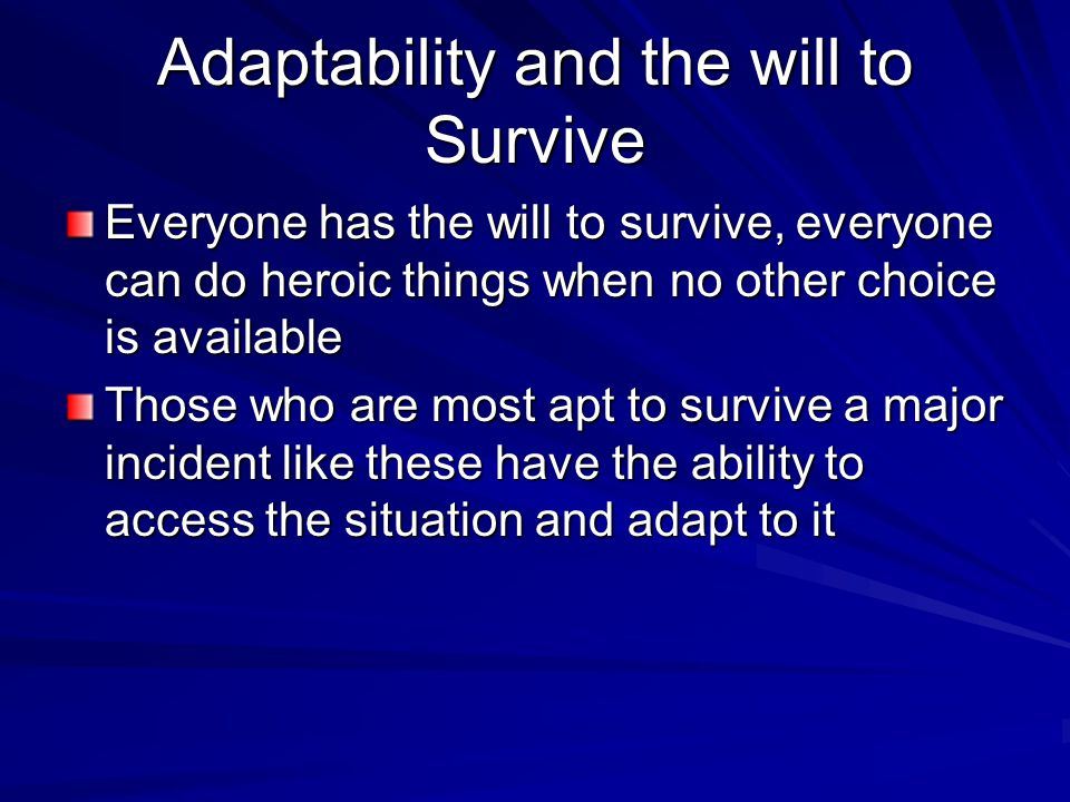 Adaptability and the will to Survive Everyone has the will to survive, everyone can do heroic things when no other choice is available Those who are most apt to survive a major incident like these have the ability to access the situation and adapt to it