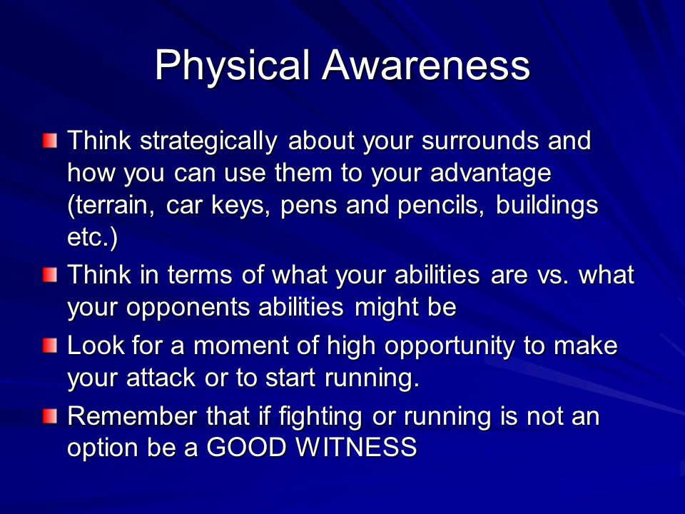 Physical Awareness Think strategically about your surrounds and how you can use them to your advantage (terrain, car keys, pens and pencils, buildings etc.) Think in terms of what your abilities are vs.