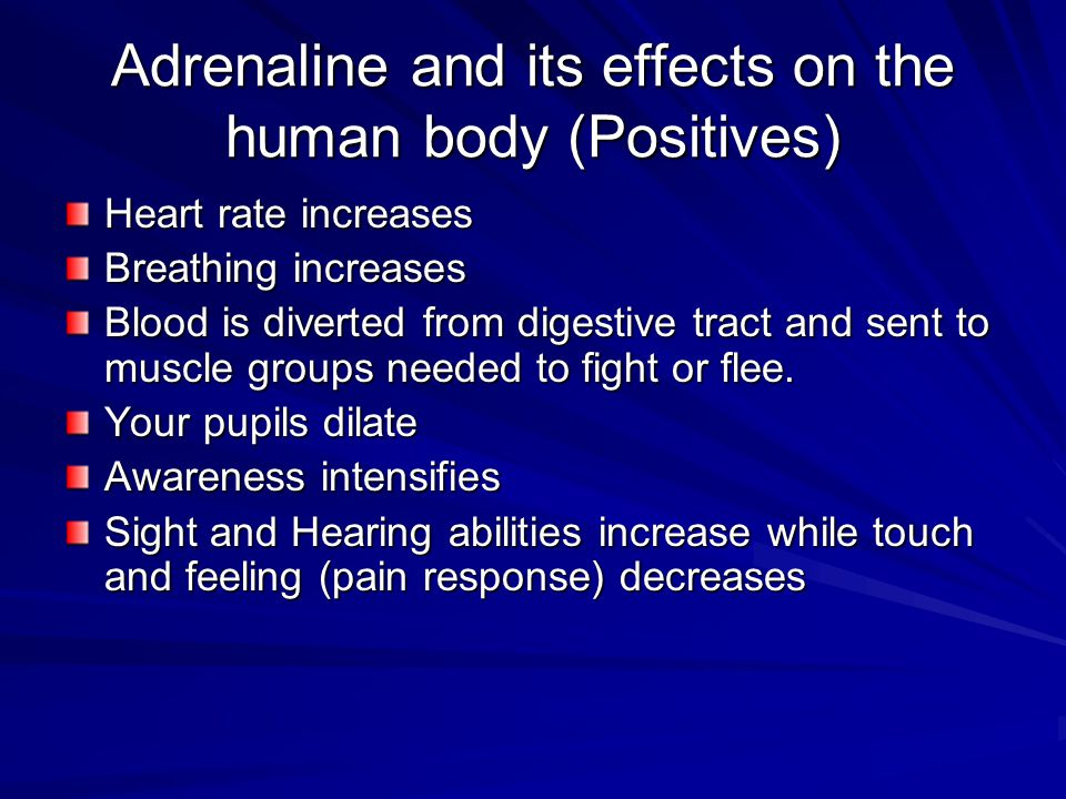 Adrenaline and its effects on the human body (Positives) Heart rate increases Breathing increases Blood is diverted from digestive tract and sent to muscle groups needed to fight or flee.