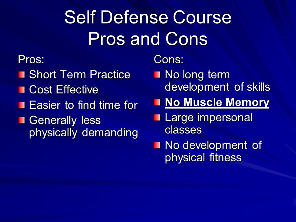 Self Defense Course Pros and Cons Pros: Short Term Practice Cost Effective Easier to find time for Generally less physically demanding Cons: No long term development of skills No Muscle Memory Large impersonal classes No development of physical fitness