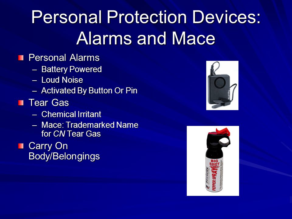 Personal Protection Devices: Alarms and Mace Personal Alarms –Battery Powered –Loud Noise –Activated By Button Or Pin Tear Gas –Chemical Irritant –Mace: Trademarked Name for CN Tear Gas Carry On Body/Belongings