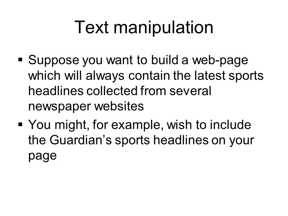 Text manipulation  Suppose you want to build a web-page which will always contain the latest sports headlines collected from several newspaper websites  You might, for example, wish to include the Guardian's sports headlines on your page