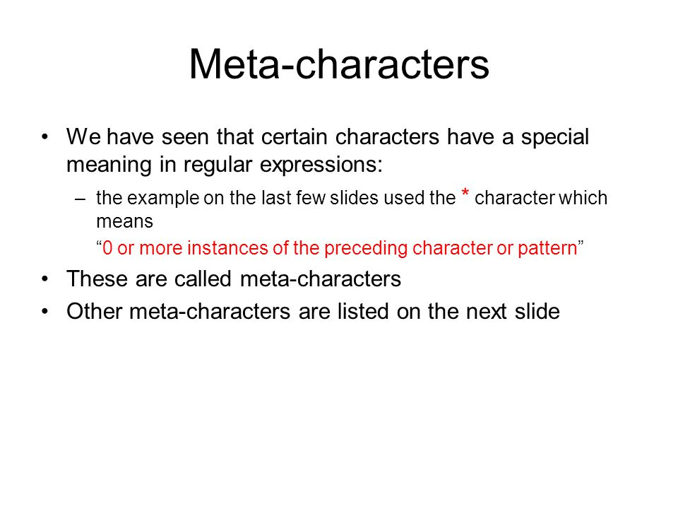 Meta-characters We have seen that certain characters have a special meaning in regular expressions: –the example on the last few slides used the * character which means 0 or more instances of the preceding character or pattern These are called meta-characters Other meta-characters are listed on the next slide