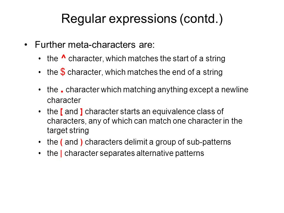Regular expressions (contd.) Further meta-characters are: the ^ character, which matches the start of a string the $ character, which matches the end of a string the.