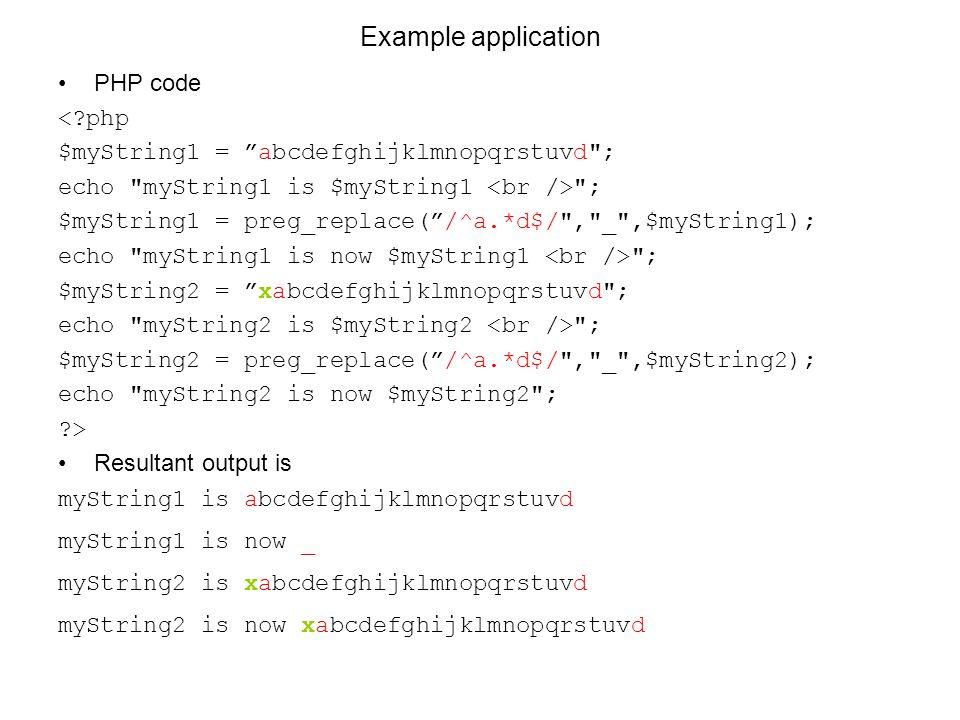 Example application PHP code <?php $myString1 = abcdefghijklmnopqrstuvd ; echo myString1 is $myString1 ; $myString1 = preg_replace( /^a.*d$/ , _ ,$myString1); echo myString1 is now $myString1 ; $myString2 = xabcdefghijklmnopqrstuvd ; echo myString2 is $myString2 ; $myString2 = preg_replace( /^a.*d$/ , _ ,$myString2); echo myString2 is now $myString2 ; ?> Resultant output is myString1 is abcdefghijklmnopqrstuvd myString1 is now _ myString2 is xabcdefghijklmnopqrstuvd myString2 is now xabcdefghijklmnopqrstuvd