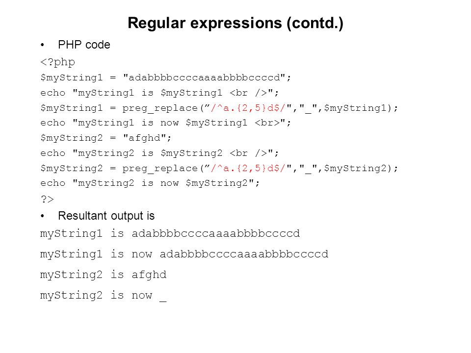 Regular expressions (contd.) PHP code < php $myString1 = adabbbbccccaaaabbbbccccd ; echo myString1 is $myString1 ; $myString1 = preg_replace( /^a.{2,5}d$/ , _ ,$myString1); echo myString1 is now $myString1 ; $myString2 = afghd ; echo myString2 is $myString2 ; $myString2 = preg_replace( /^a.{2,5}d$/ , _ ,$myString2); echo myString2 is now $myString2 ; > Resultant output is myString1 is adabbbbccccaaaabbbbccccd myString1 is now adabbbbccccaaaabbbbccccd myString2 is afghd myString2 is now _